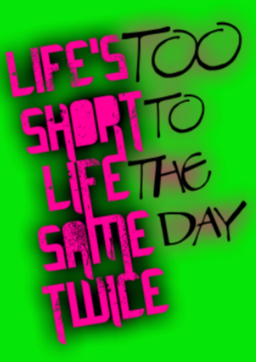 Life's Too Short To Live The Same Day Twice - Poster - Green